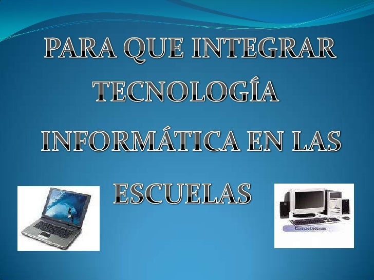 PARA QUE INTEGRAR<br />TECNOLOGÍA<br />INFORMÁTICA EN LAS<br />ESCUELAS<br />