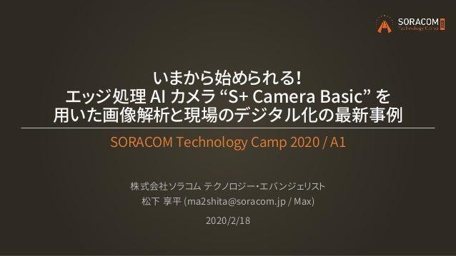 """いまから始められる! エッジ処理 AI カメラ """"S+ Camera Basic"""" を 用いた画像解析と現場のデジタル化の最新事例 SORACOM Technology Camp 2020 / A1 株式会社ソラコム テクノロジー・エバンジェリ..."""