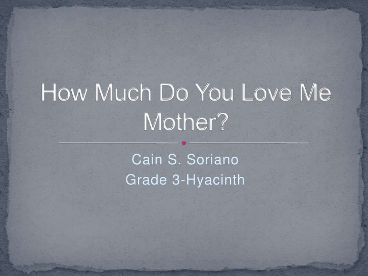Cain S. Soriano<br />Grade 3-Hyacinth<br />How Much Do You Love Me  Mother?<br />