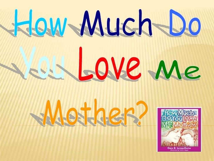 How<br />Much<br />Do<br />Me<br />You<br />Love<br />Mother?<br />
