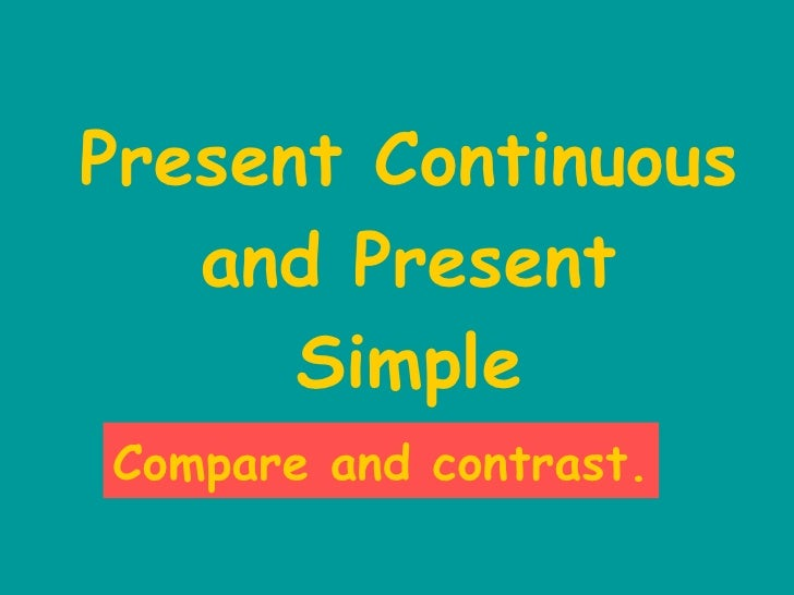 Present Continuous and Present Simple Compare and contrast.