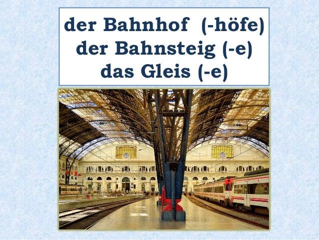 der Bahnhof (-höfe)  der Bahnsteig (-e)  das Gleis (-e)