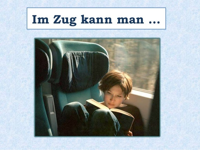Im Zug kann man …