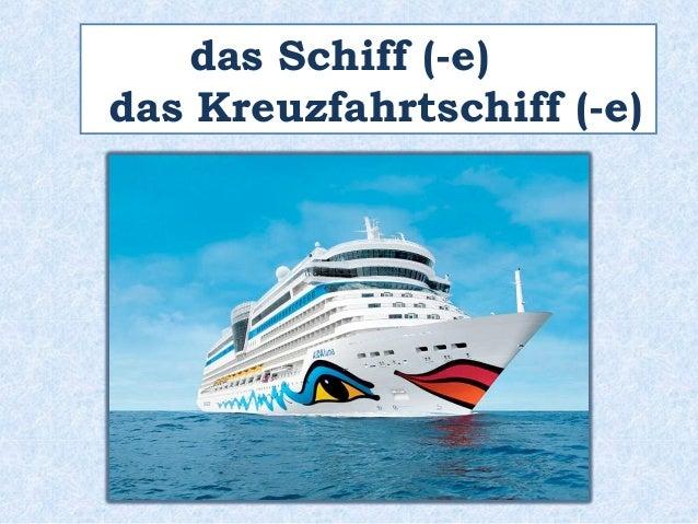 das Schiff (-e)  das Kreuzfahrtschiff (-e)