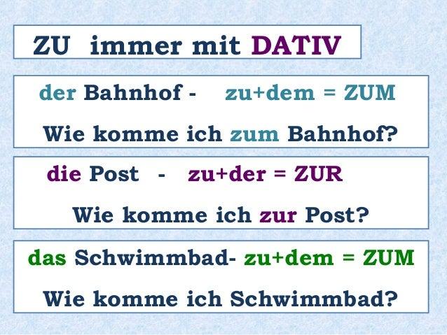 ZU immer mit DATIV  der Bahnhof - zu+dem = ZUM  Wie komme ich zum Bahnhof?  die Post - zu+der = ZUR  Wie komme ich zur Pos...