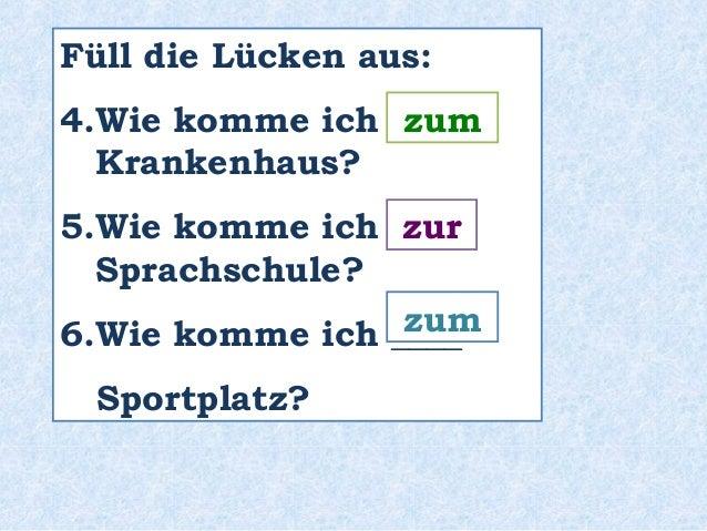 Füll die Lücken aus:  4.Wie komme ich ____  Krankenhaus?  5.Wie komme ich ____  Sprachschule?  6.Wie komme ich ____  Sport...