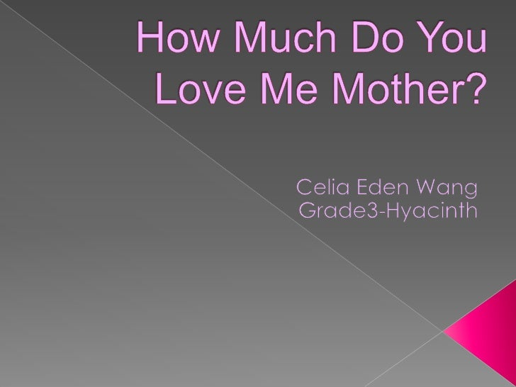 How Much Do YouLove Me Mother?<br />Celia Eden Wang<br />Grade3-Hyacinth<br />