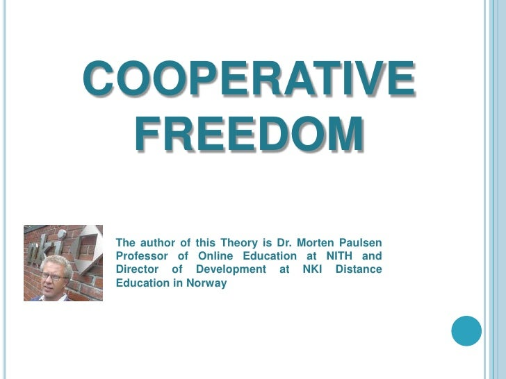 COOPERATIVE FREEDOM<br />The author of this Theory is Dr. Morten Paulsen Professor of Online Education at NITH and Directo...