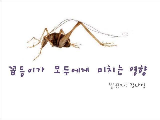 꼽등이가 모두에게 미치는 영향 발표자: 김나영