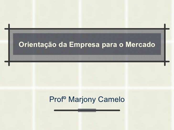 Orientação da Empresa para o Mercado Profº Marjony Camelo