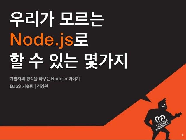 우리가 모르는Node.js로할 수 있는 몇가지개발자의 생각을 바꾸는 Node.js 이야기BaaS 기술팀 | 김양원                           1