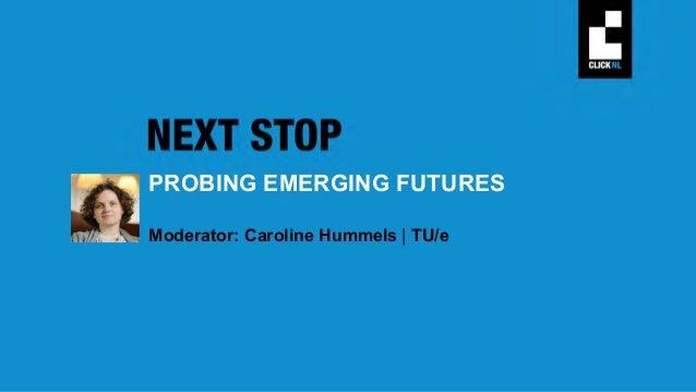 PROBING EMERGING FUTURES Moderator: Caroline Hummels   TU/e PROBING EMERGING FUTURES Philips Design, TU/e, Design Academy,...