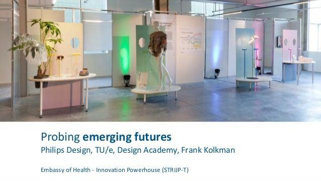PROBING EMERGING FUTURES Moderator: Caroline Hummels   TU/e Reon Brand Olya Kudina Maarten Steinbuch Frank Kolkman
