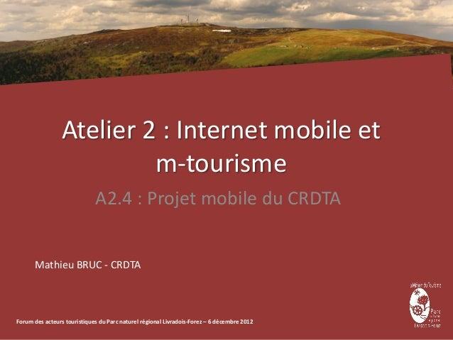 Atelier 2 : Internet mobile et                          m-tourisme                             A2.4 : Projet mobile du CRD...