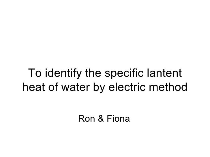 To identify the specific lantent heat of water by electric method Ron & Fiona