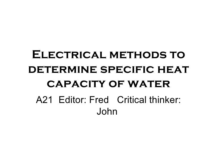 Electrical methods to determine specific heat capacity of water A21  E ditor: Fred  Critical thinker: John