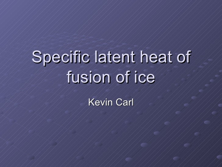 Specific latent heat of fusion of ice Kevin Carl