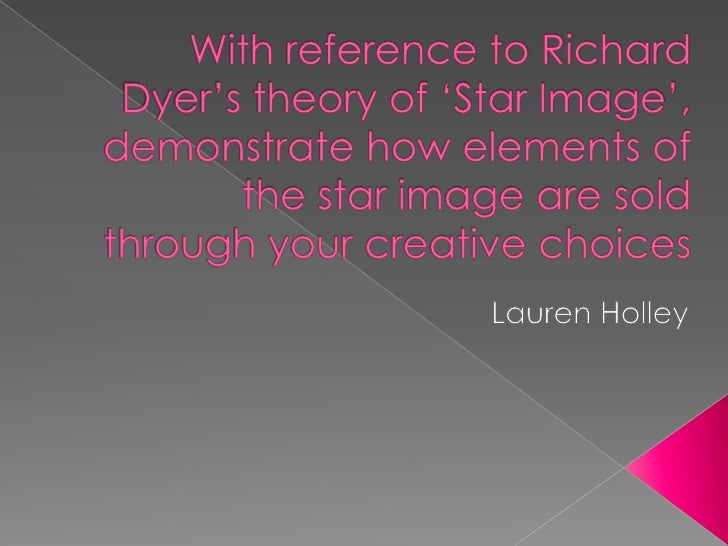 With reference to Richard Dyer's theory of 'Star Image', demonstrate how elements of the star image are sold through your ...