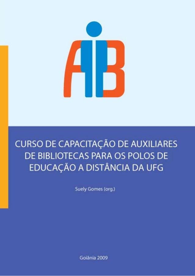 CURSO DE CAPACITAÇÃO DE AUXILIARES DE BIBLIOECA PARA OS POLOS DE EDUCAÇÃO A DISTÂNCIA DA UFG Suely Gomes (org.) Goiânia 20...