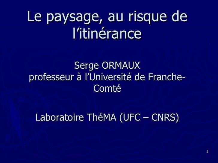 Le paysage, au risque de l'itinéranceSerge ORMAUXprofesseur à l'Université de Franche-Comté Laboratoire ThéMA (UFC – CNRS)...