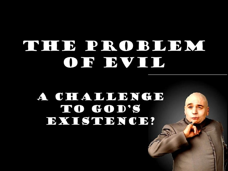 The Problem of Evil A challenge to God's existence?