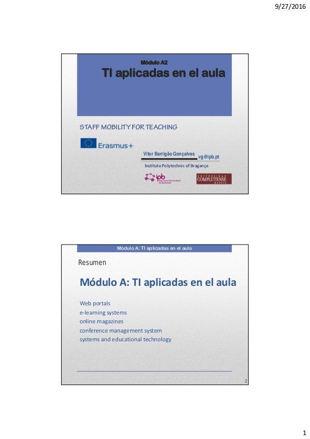 9/27/2016 1 Módulo A2 TI aplicadas en el aula Vitor Barrigão Gonçalves vg@ipb.pt STAFF MOBILITY FOR TEACHING InstitutePol...