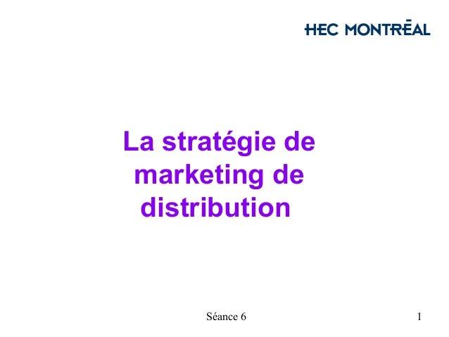 La stratégie de marketing de distribution      Séance 6    1