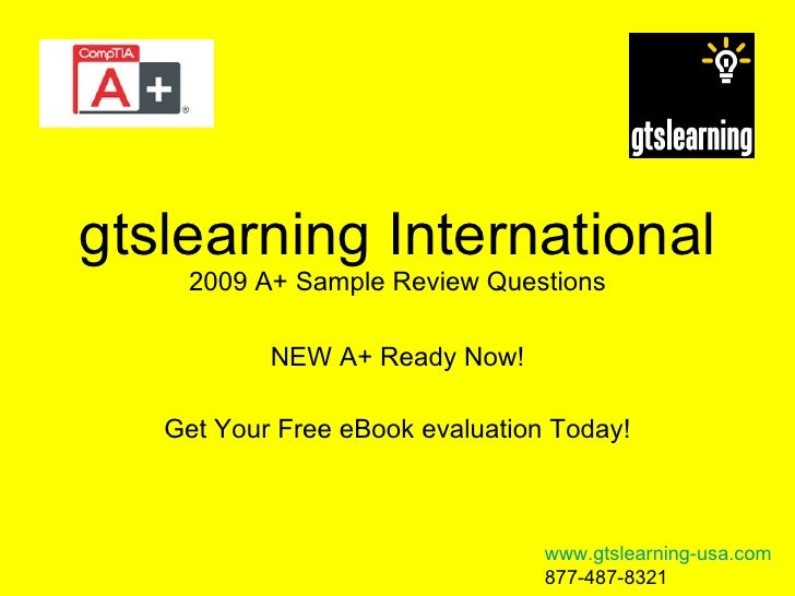 gtslearning International 2009 A+ Sample Review Questions NEW A+ Ready Now! Get Your Free eBook evaluation Today! www.gtsl...