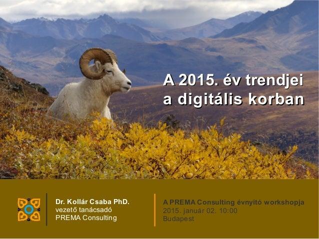 A 2015. év trendjeiA 2015. év trendjei a digitális korbana digitális korban Dr. Kollár Csaba PhD. vezető tanácsadó PREMA C...