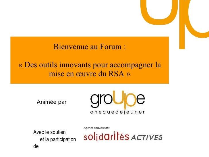 Bienvenue au Forum : «Des outils innovants pour accompagner la mise en œuvre du RSA» Animée par  Avec le soutien  et la ...