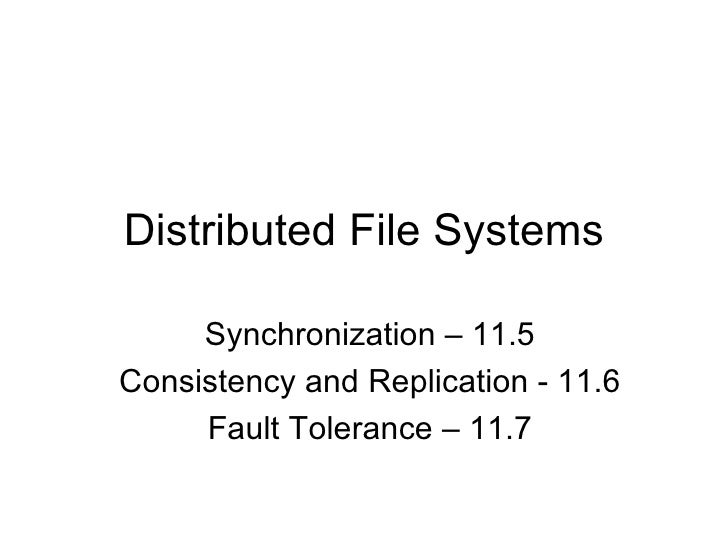 Distributed File Systems     Synchronization – 11.5Consistency and Replication - 11.6     Fault Tolerance – 11.7
