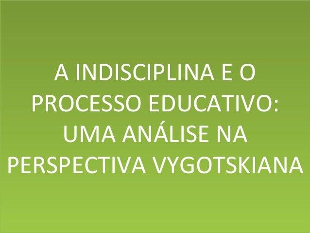 A INDISCIPLINA E O PROCESSO EDUCATIVO: UMA ANÁLISE NA PERSPECTIVA VYGOTSKIANA