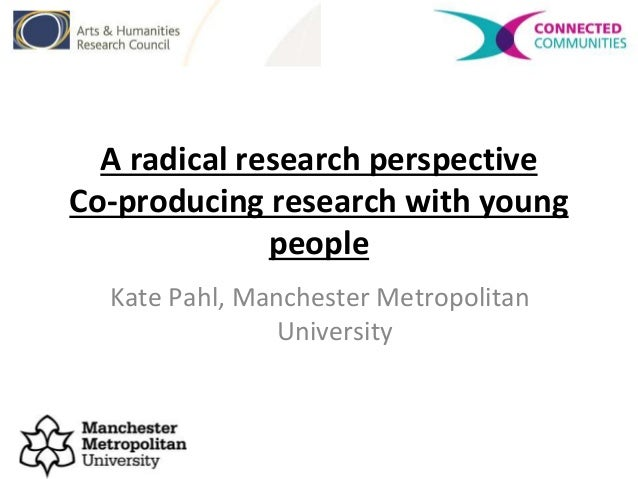 A radical research perspective Co-producing research with young people Kate Pahl, Manchester Metropolitan University