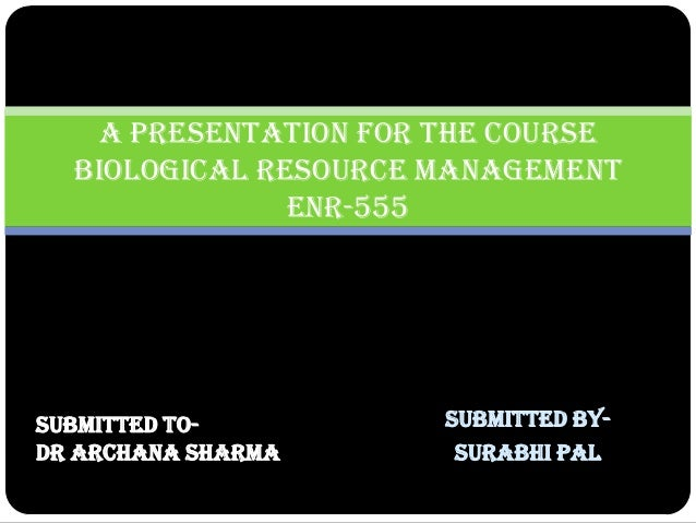 Submitted by-  Surabhi Pal  A Presentation for the course Biological Resource Management ENR-555  Submitted to-  Dr Archan...