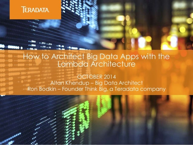 How to Architect Big Data Apps with the Lambda Architecture OCTOBER 2014 Altan Khendup – Big Data Architect Ron Bodkin – F...