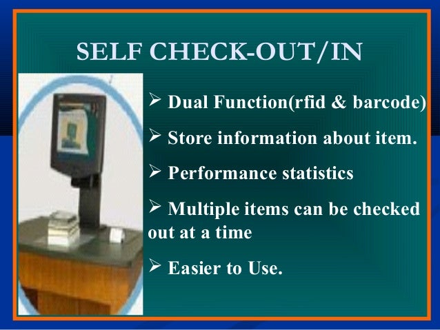 SELF CHECK-OUT/IN  Dual Function(rfid & barcode)  Store information about item.  Performance statistics  Multiple item...