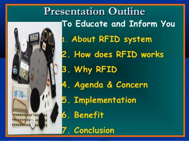Presentation OutlinePresentation Outline To Educate and Inform You 1. About RFID system 2. How does RFID works 3. Why RFID...