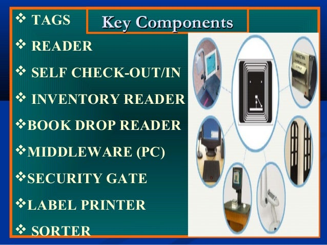 Key ComponentsKey Components TAGS  READER  SELF CHECK-OUT/IN  INVENTORY READER BOOK DROP READER MIDDLEWARE (PC) SEC...