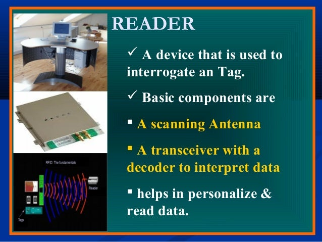 READER  A device that is used to interrogate an Tag.  Basic components are  A scanning Antenna  A transceiver with a d...