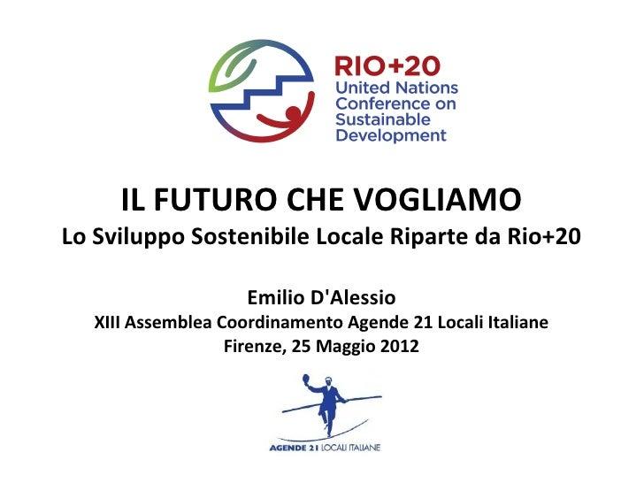 IL FUTURO CHE VOGLIAMOLo Sviluppo Sostenibile Locale Riparte da Rio+20                     Emilio DAlessio   XIII Assemble...