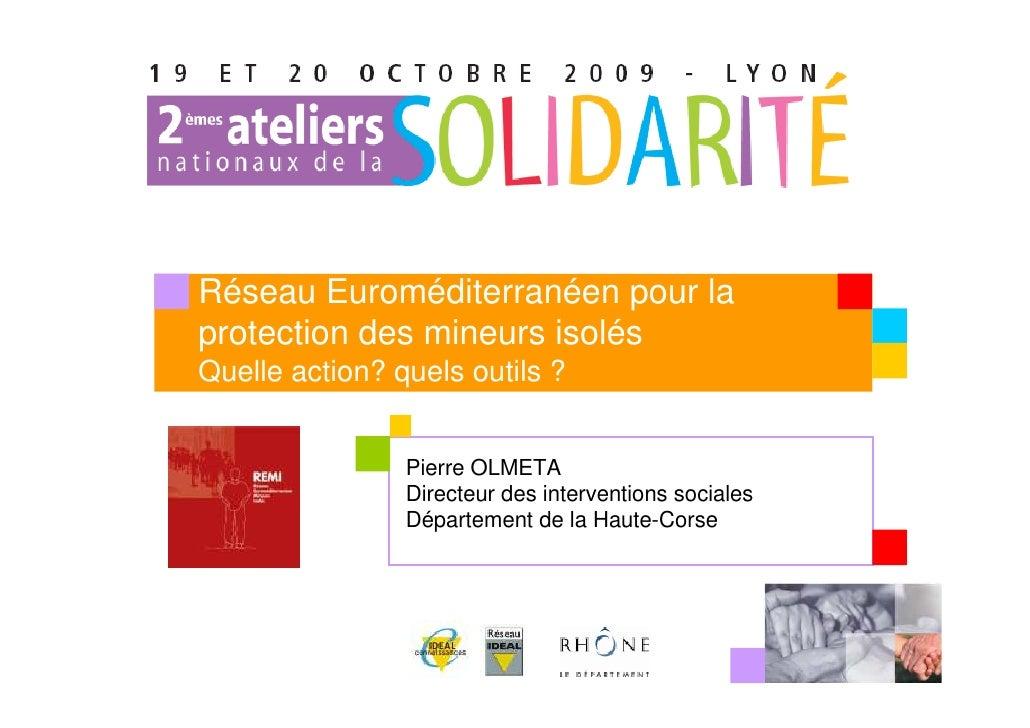 Réseau Euroméditerranéen pour la protection des mineurs isolés Quelle action? quels outils ?                   Pierre OLME...