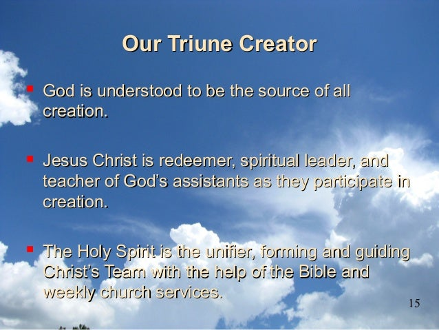 Our Triune CreatorOur Triune Creator  God is understood to be the source of allGod is understood to be the source of all ...