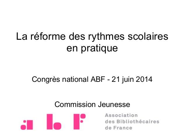 La réforme des rythmes scolaires en pratique Congrès national ABF - 21 juin 2014 Commission Jeunesse