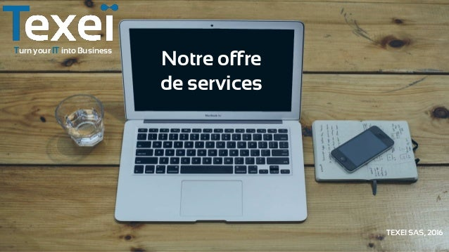 Turn your IT into Business Notre offre de services TEXEI SAS, 2016