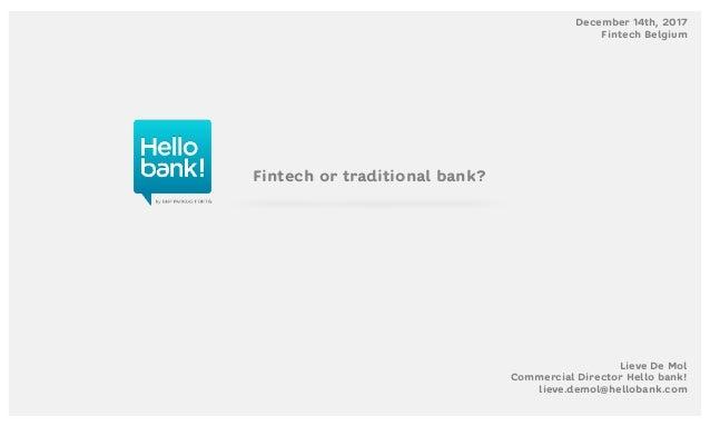 Fintech or traditional bank? Lieve De Mol Commercial Director Hello bank! lieve.demol@hellobank.com December 14th, 2017 Fi...