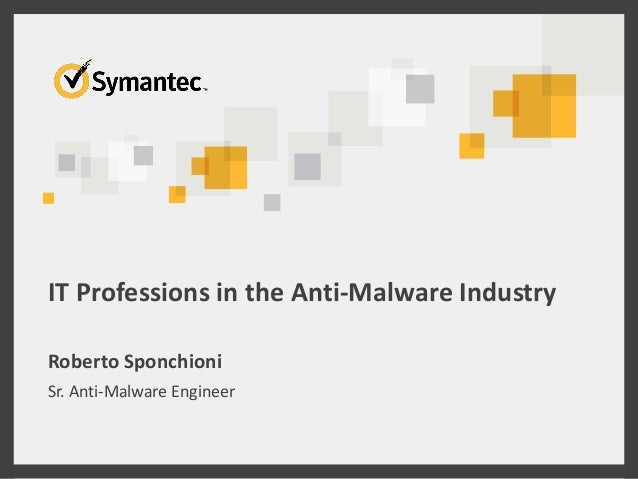 IT Professions in the Anti-Malware Industry Roberto Sponchioni Sr. Anti-Malware Engineer