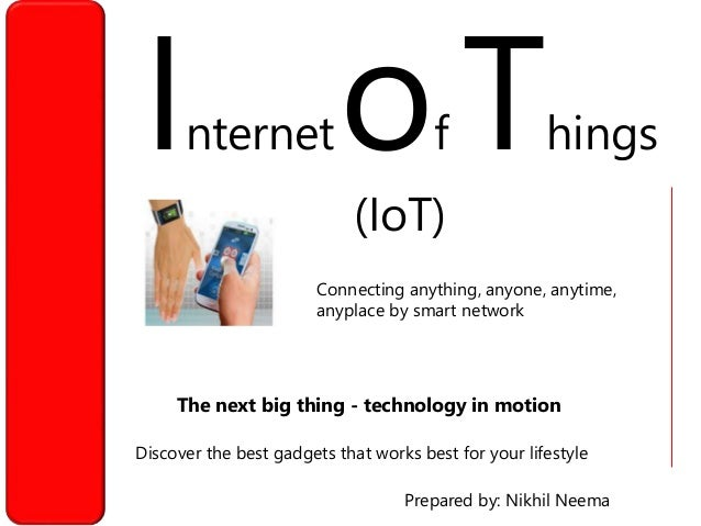 Internetof Things (IoT) Discover the best gadgets that works best for your lifestyle Prepared by: Nikhil Neema The next bi...