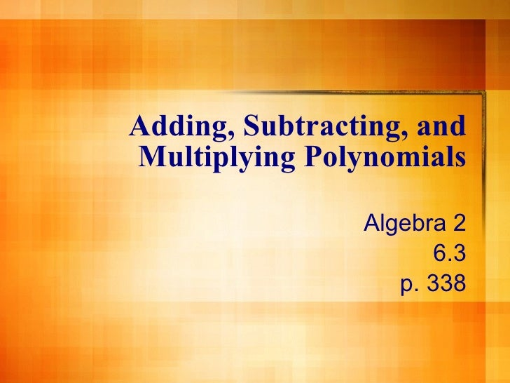 Adding, Subtracting, and Multiplying Polynomials Algebra 2 6.3 p. 338