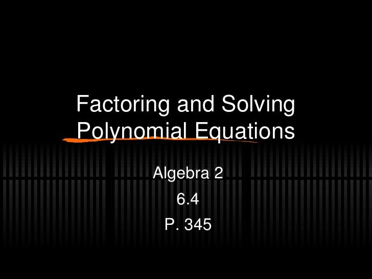 Factoring and Solving Polynomial Equations Algebra 2 6.4 P. 345