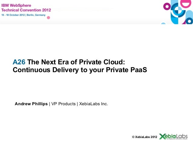 A26 The Next Era of Private Cloud:   Continuous Delivery to your Private PaaS    Andrew Phillips | VP Products | XebiaLabs...